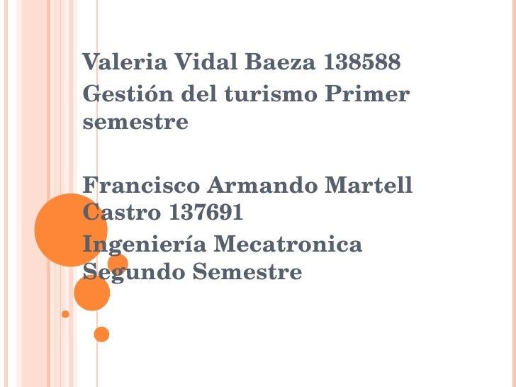 Valeria Vidal Baeza 138588 Gestión del turismo Primer semestre Francisco Armando Martell Castro 137691 Ingeniería Mecatron...