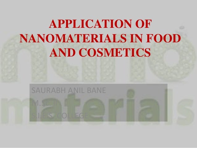 APPLICATION OF NANOMATERIALS IN FOOD AND COSMETICS SAURABH ANIL BANE M.Sc. II S.I.E.S. COLLEGE