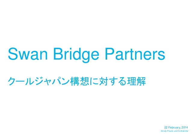 Swan Bridge Partners クールジャパン構想に対する理解  22 February, 2014 Strictly Private and Confidential