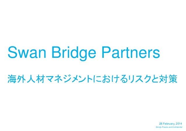 Swan Bridge Partners 海外人材マネジメントにおけるリスクと対策  28 February, 2014 Strictly Private and Confidential