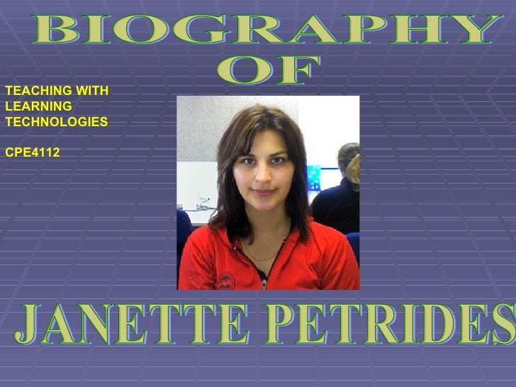 TEACHING WITH LEARNING TECHNOLOGIES  CPE4112 JANETTE PETRIDES  BIOGRAPHY OF
