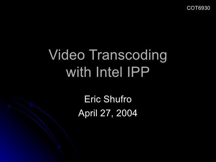 Video Transcoding with Intel IPP Eric Shufro April 27, 2004 COT6930