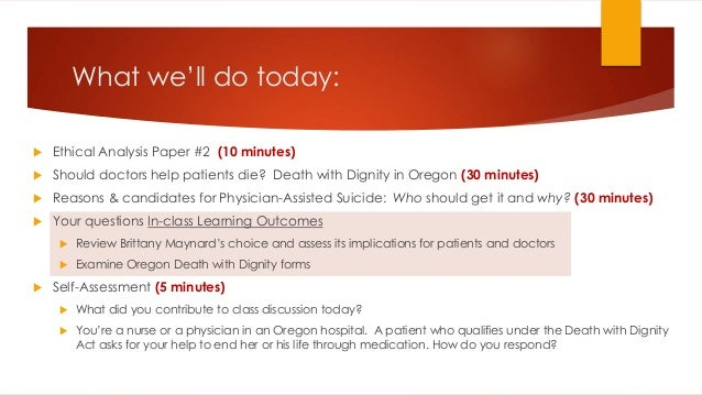 What we'll do today:  Ethical Analysis Paper #2 (10 minutes)  Should doctors help patients die? Death with Dignity in Or...