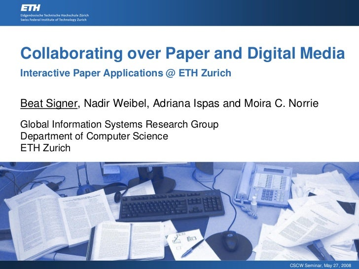 Collaborating over Paper and Digital Media Interactive Paper Applications @ ETH Zurich   Beat Signer, Nadir Weibel, Adrian...