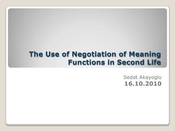 The Use of Negotiation of Meaning Functions in Second Life<br />Sedat Akayoglu16.10.2010<br />