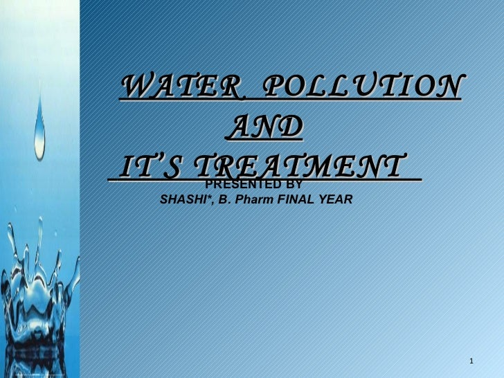 WATER  POLLUTION AND IT'S TREATMENT  PRESENTED BY SHASHI*, B. Pharm FINAL YEAR