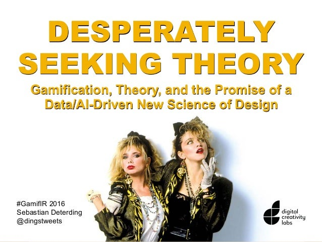 DESPERATELY SEEKING THEORY Gamification, Theory, and the Promise of a Data/AI-Driven New Science of Design #GamifIR 2016 S...