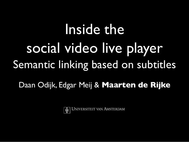 Inside thesocial video live playerSemantic linking based on subtitlesDaan Odijk, Edgar Meij & Maarten de Rijke