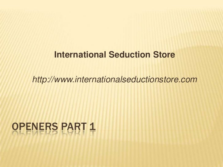 Openers Part 1<br />International Seduction Store	<br />	http://www.internationalseductionstore.com<br />