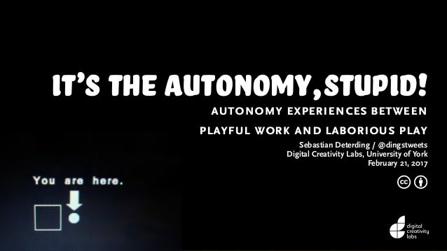 it's the autonomy,stupid!autonomy experiences between playful work and laborious play Sebastian Deterding / @dingstweets D...