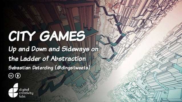 city games Up and Down and Sideways on the Ladder of Abstraction Sebastian Deterding (@dingstweets) c b