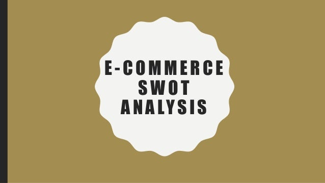 swot analysis of e commerce opportunity A highly effective method to assess your business and its competitors is through  a swot analysis a swot.