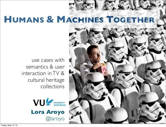 use cases withsemantics & userinteraction inTV &cultural heritagecollectionsLora Aroyo@laroyoHUMANS & MACHINES TOGETHERFri...
