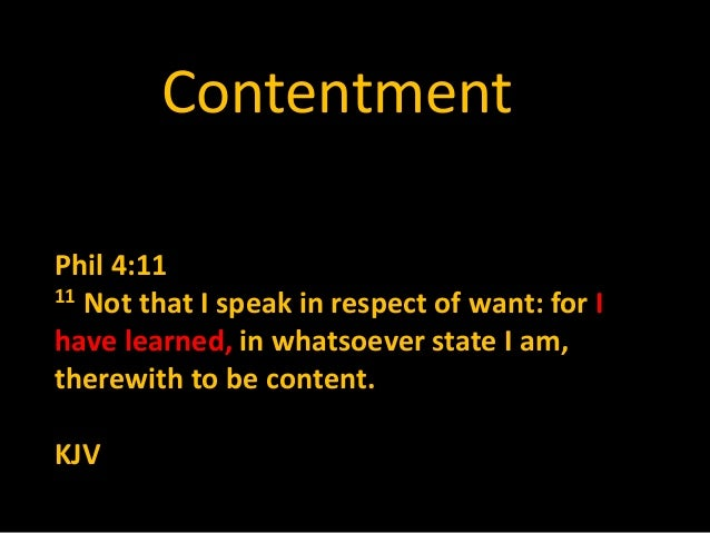 Contentment Phil 4:11 11 Not that I speak in respect of want: for I have learned, in whatsoever state I am, therewith to b...