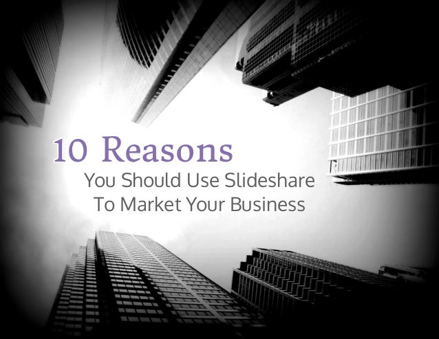 You Should Use Slideshare To Market Your Business 10 Reasons10 Reasons10 Reasons