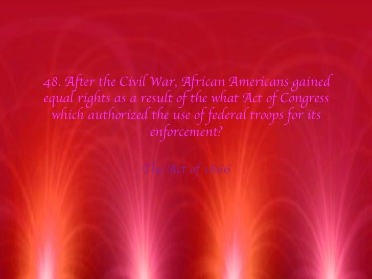 48. After the Civil War, African Americans gained equal rights as a result of the what Act of Congress which authorized th...