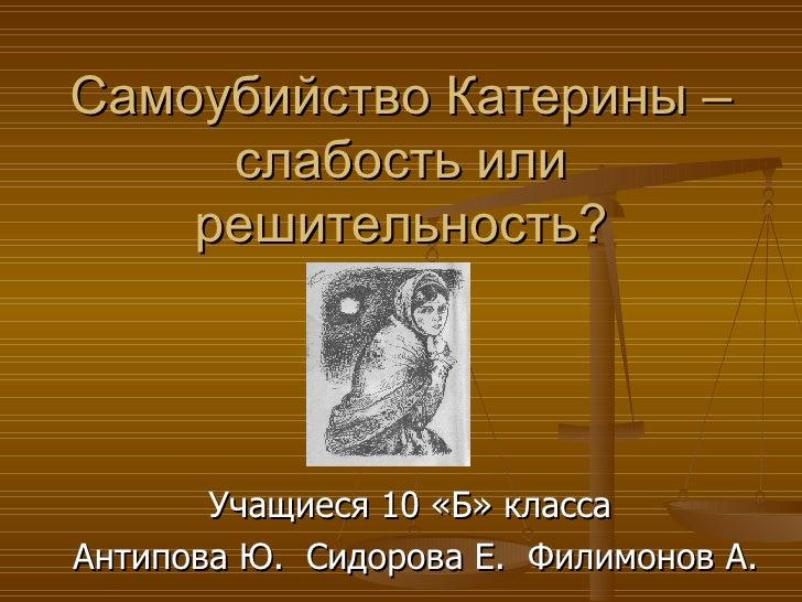 Самоубийство Катерины – слабость или решительность? Учащиеся 10 «Б» класса Антипова Ю.  Сидорова Е.  Филимонов А.
