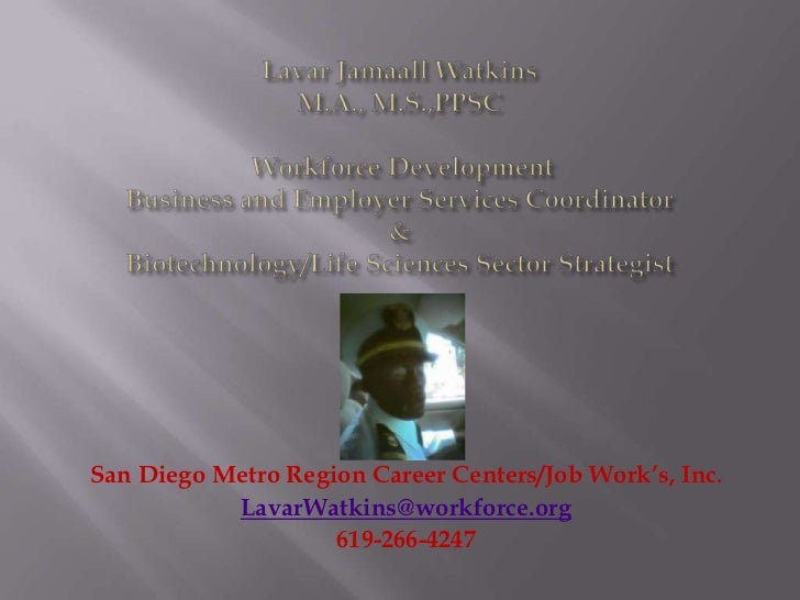 San Diego Metro Region Career Centers/Job Work's, Inc.           LavarWatkins@workforce.org                    619-266-4247
