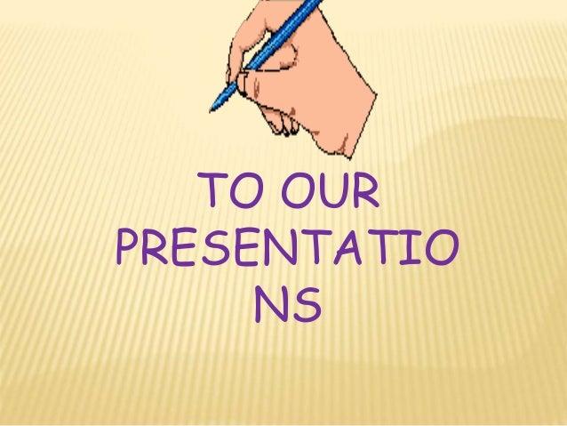 TO OUR PRESENTATIO NS
