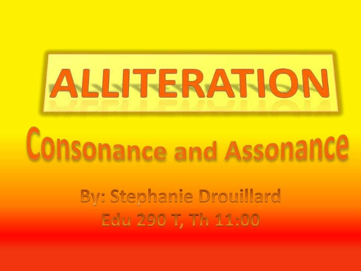 Alliteration<br />Consonance and Assonance<br />By: Stephanie Drouillard<br />Edu 290 T, Th 11:00<br />