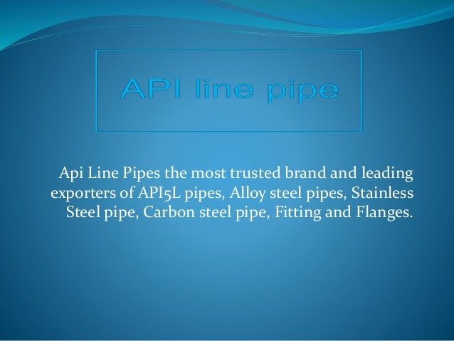 Api Line Pipes the most trusted brand and leading exporters of API5L pipes, Alloy steel pipes, Stainless Steel pipe, Carbo...