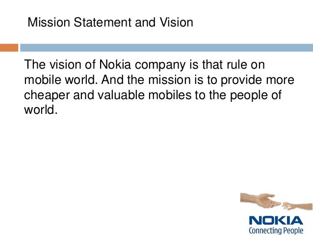 "nokia analysis mission statement Nokia corporation defines its mission to connect people through mobile phone  technology and quotes its mission statement as follows ""our strategic intent is to ."