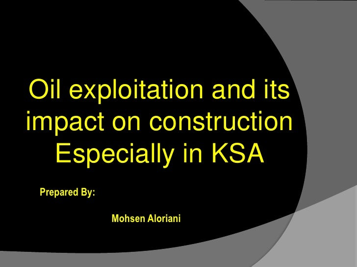 Oil exploitation and its impact on construction Especially in KSA<br />h<br />Prepared By:<br />Mohsen Aloriani<br />