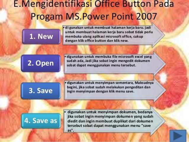 E.Mengidentifikasi Office Button Pada Progam MS.Power Point 2007 •di gunakan untuk membuat halaman kerja baru. jadi untuk ...