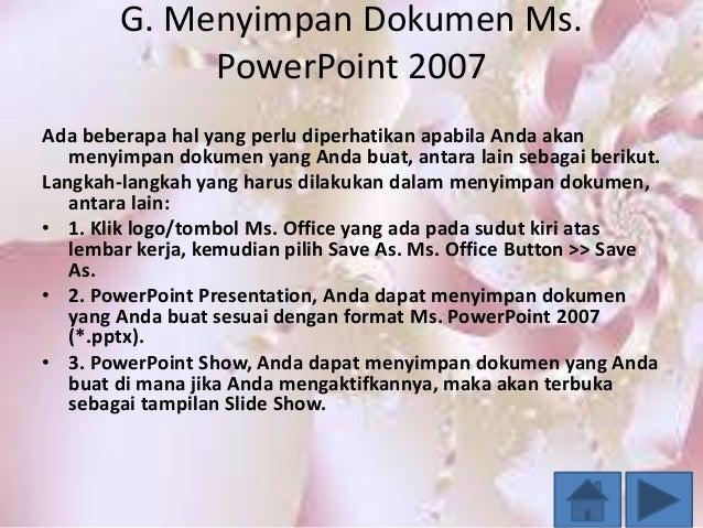 G. Menyimpan Dokumen Ms. PowerPoint 2007 Ada beberapa hal yang perlu diperhatikan apabila Anda akan menyimpan dokumen yang...