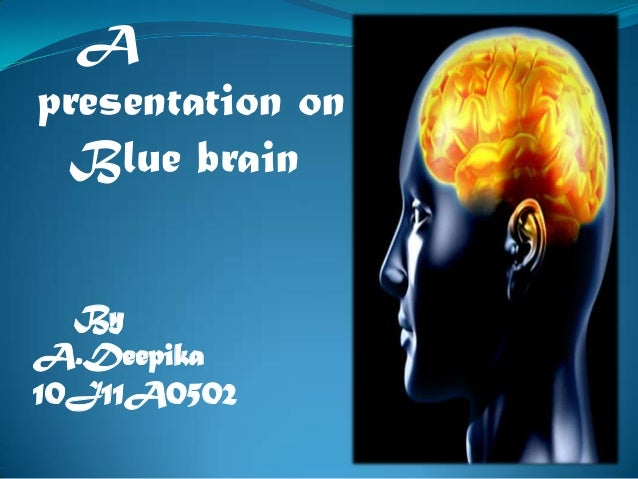 A presentation on Blue brain By A.Deepika 10J11A0502