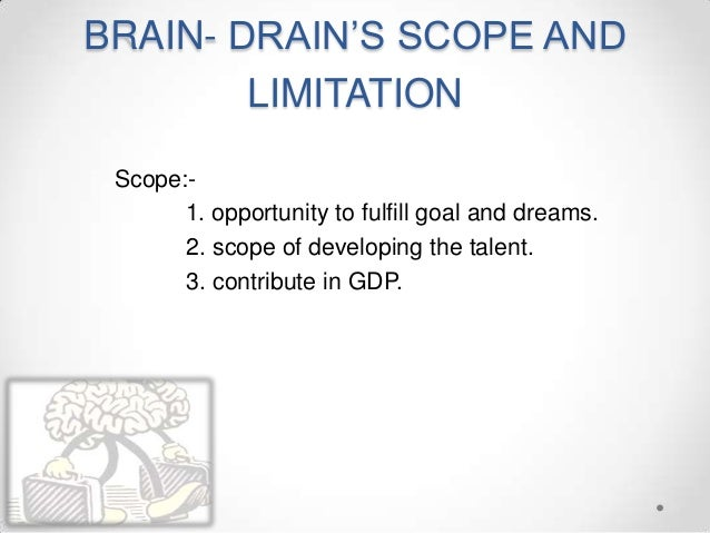 BRAIN- DRAIN'S SCOPE AND LIMITATION Scope:- 1. opportunity to fulfill goal and dreams. 2. scope of developing the talent. ...