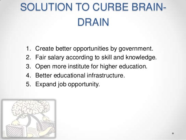 SOLUTION TO CURBE BRAIN- DRAIN 1. Create better opportunities by government. 2. Fair salary according to skill and knowled...