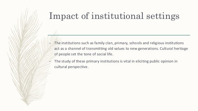 Impact of institutional settings – The institutions such as family clan, primary, schools and religious institutions act a...