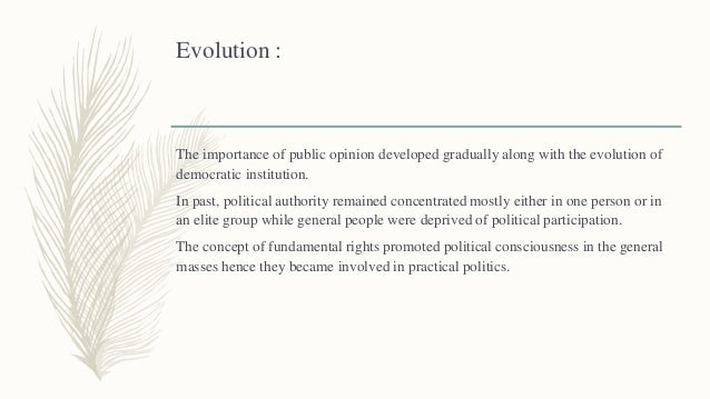 Evolution : The importance of public opinion developed gradually along with the evolution of democratic institution. In pa...