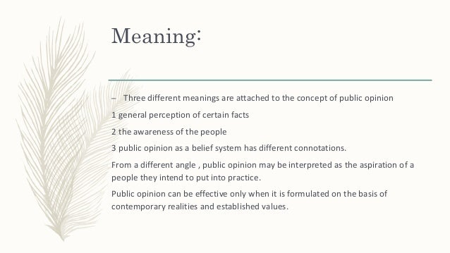 Meaning: – Three different meanings are attached to the concept of public opinion 1 general perception of certain facts 2 ...