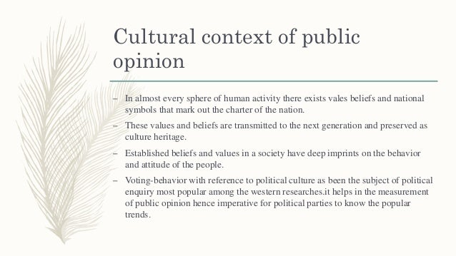 Cultural context of public opinion – In almost every sphere of human activity there exists vales beliefs and national symb...