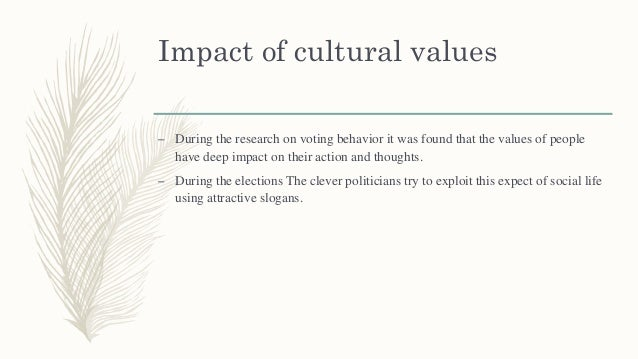 Impact of cultural values – During the research on voting behavior it was found that the values of people have deep impact...