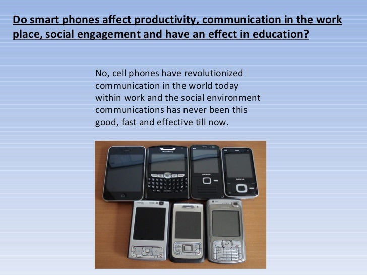 Do smart phones affect productivity, communication in the work place, social engagement and have an effect in education? N...