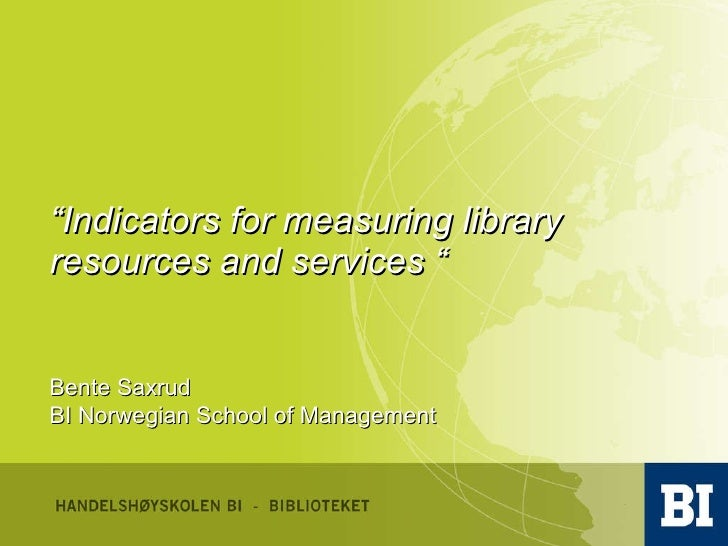 """"""" Indicators for measuring library resources and services """" Bente Saxrud BI Norwegian School of Management"""