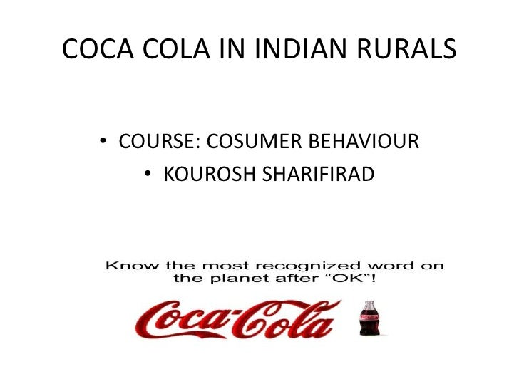 COCA COLA IN INDIAN RURALS<br />COURSE: COSUMER BEHAVIOUR<br />KOUROSH SHARIFIRAD<br />