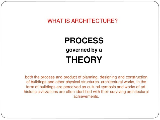 WHAT IS ARCHITECTURE? PROCESS governed by a THEORY both the process and product of planning, designing and construction of...