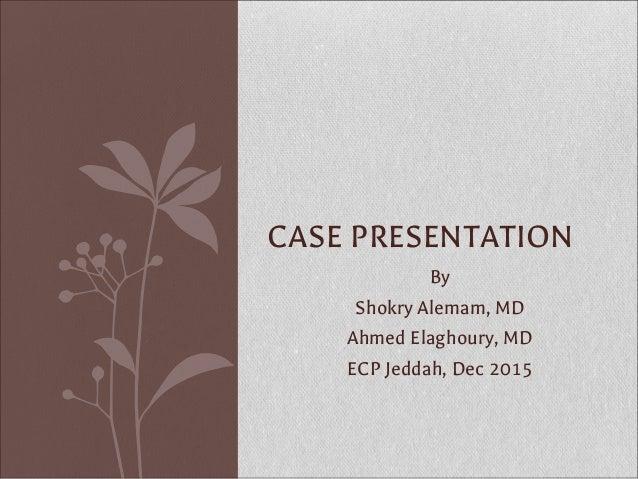 By Shokry Alemam, MD Ahmed Elaghoury, MD ECP Jeddah, Dec 2015 CASE PRESENTATION