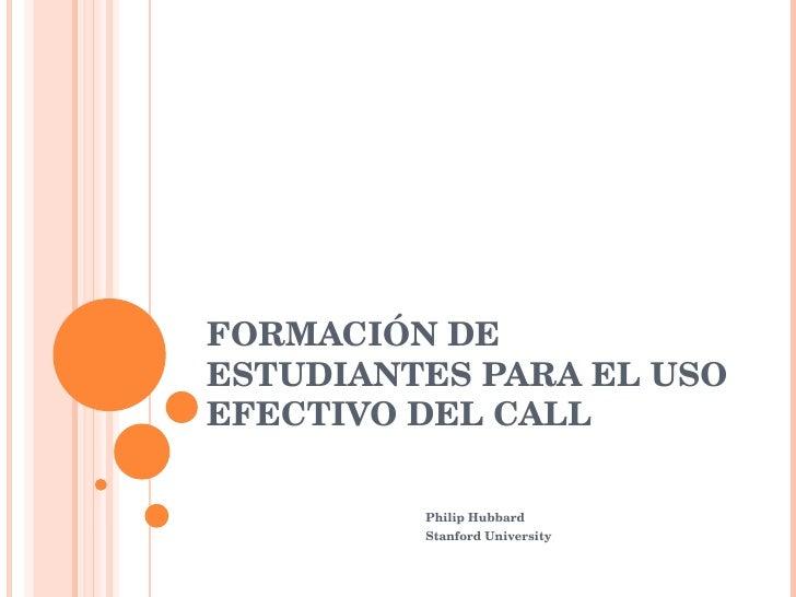 FORMACIÓN DE ESTUDIANTES PARA EL USO EFECTIVO DEL CALL Philip Hubbard Stanford University