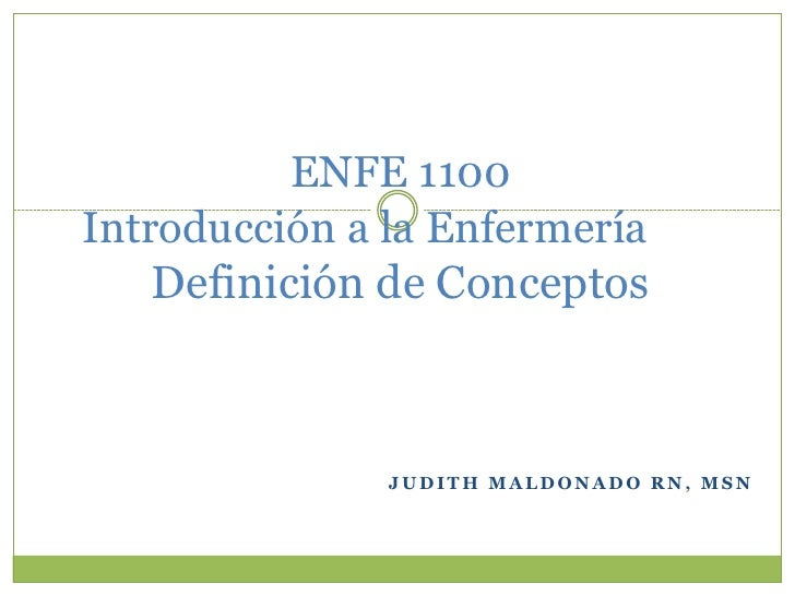 ENFE 1100Introducción a la Enfermería   Definición de Conceptos               JUDITH MALDONADO RN, MSN