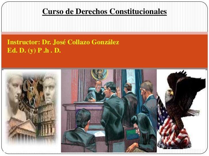 Curso de Derechos ConstitucionalesInstructor: Dr. José Collazo GonzálezEd. D. (y) P .h . D.