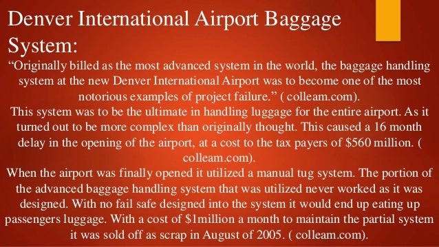 denver international airport baggage system Denver airport baggage handling system case study synopsis dysfunctional decision making is the poison that kills technology projects and the denver airport baggage system project in the 1990's is a classic example.