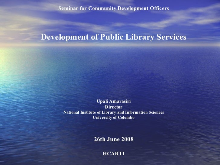 Seminar for Community Development Officers Development of Public Library Services Upali Amarasiri Director National Instit...