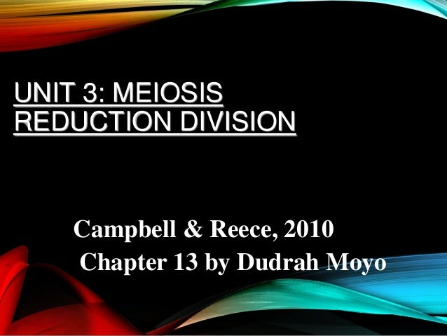 UNIT 3: MEIOSIS REDUCTION DIVISION  Campbell & Reece, 2010 Chapter 13 by Dudrah Moyo