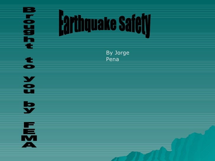 Earthquake Safety Brought to you by FEMA By Jorge Pena