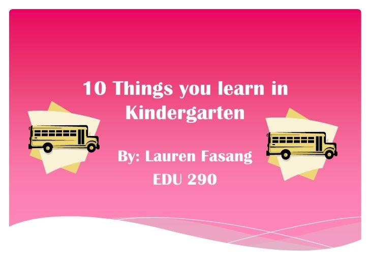 10 Things you learn in Kindergarten<br />By: Lauren Fasang<br />EDU 290<br />